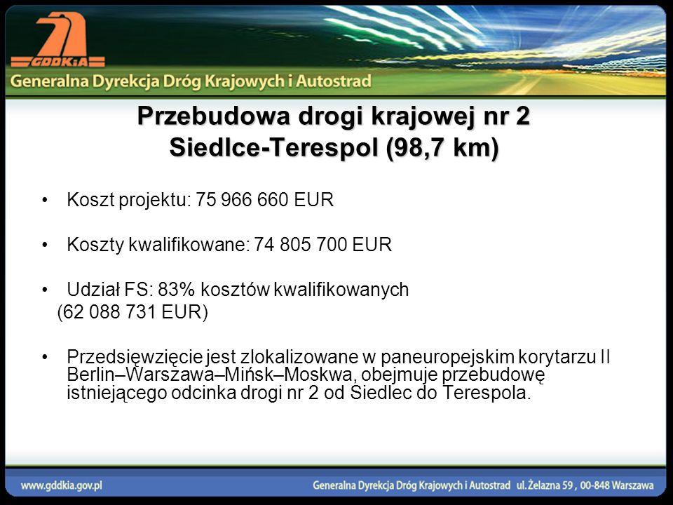 Przebudowa drogi krajowej nr 2 Siedlce-Terespol (98,7 km) Koszt projektu: 75 966 660 EUR Koszty kwalifikowane: 74 805 700 EUR Udział FS: 83% kosztów k