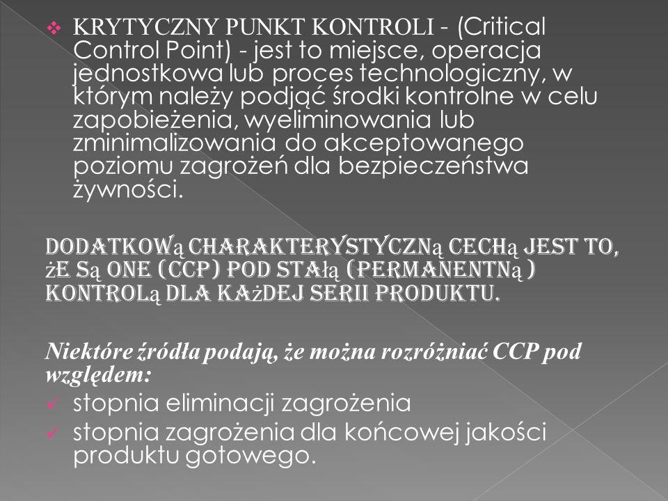 KRYTYCZNY PUNKT KONTROLI - (Critical Control Point) - jest to miejsce, operacja jednostkowa lub proces technologiczny, w którym należy podjąć środki k