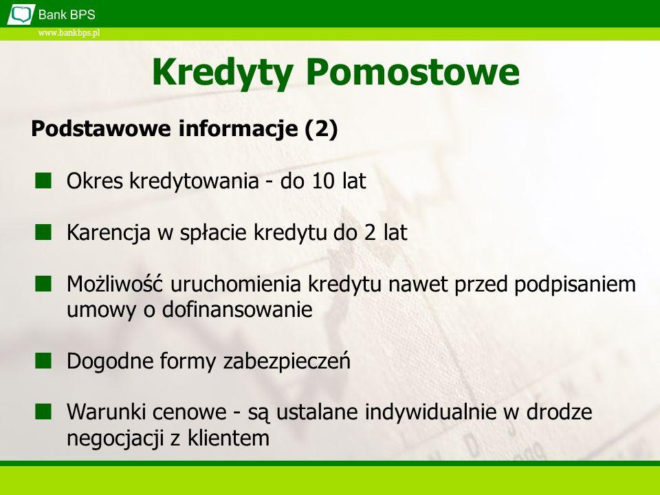 www.bankbps.pl Kredyty Pomostowe Okres kredytowania - do 10 lat Karencja w spłacie kredytu do 2 lat Możliwość uruchomienia kredytu nawet przed podpisa