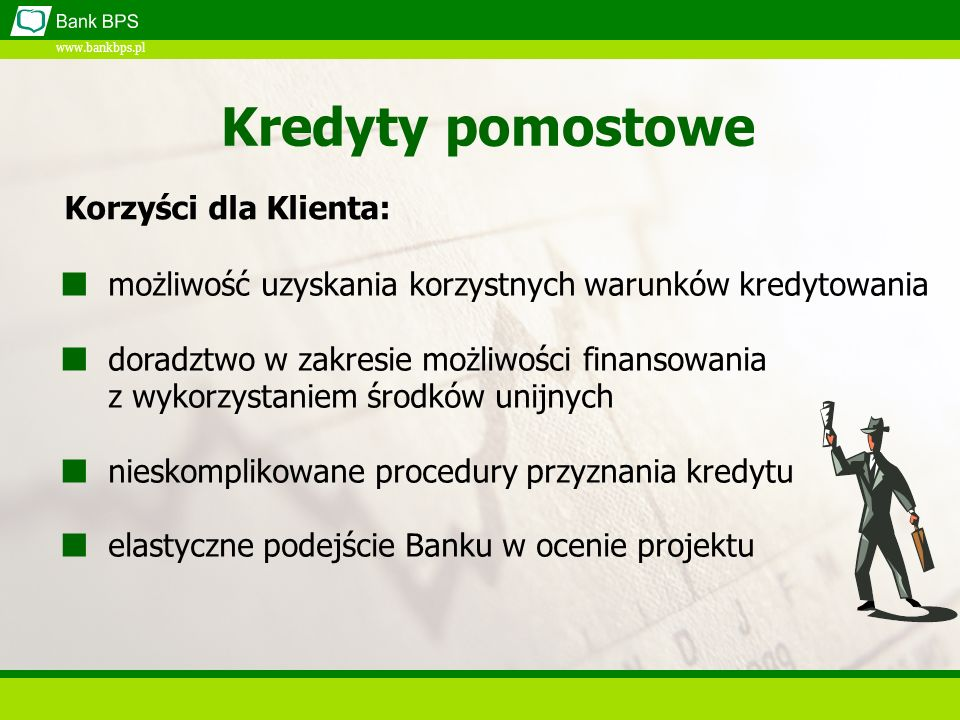 www.bankbps.pl Kredyty pomostowe Korzyści dla Klienta: możliwość uzyskania korzystnych warunków kredytowania doradztwo w zakresie możliwości finansowania z wykorzystaniem środków unijnych nieskomplikowane procedury przyznania kredytu elastyczne podejście Banku w ocenie projektu