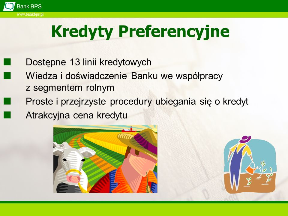 www.bankbps.pl Dostępne 13 linii kredytowych Wiedza i doświadczenie Banku we współpracy z segmentem rolnym Proste i przejrzyste procedury ubiegania się o kredyt Atrakcyjna cena kredytu Kredyty Preferencyjne