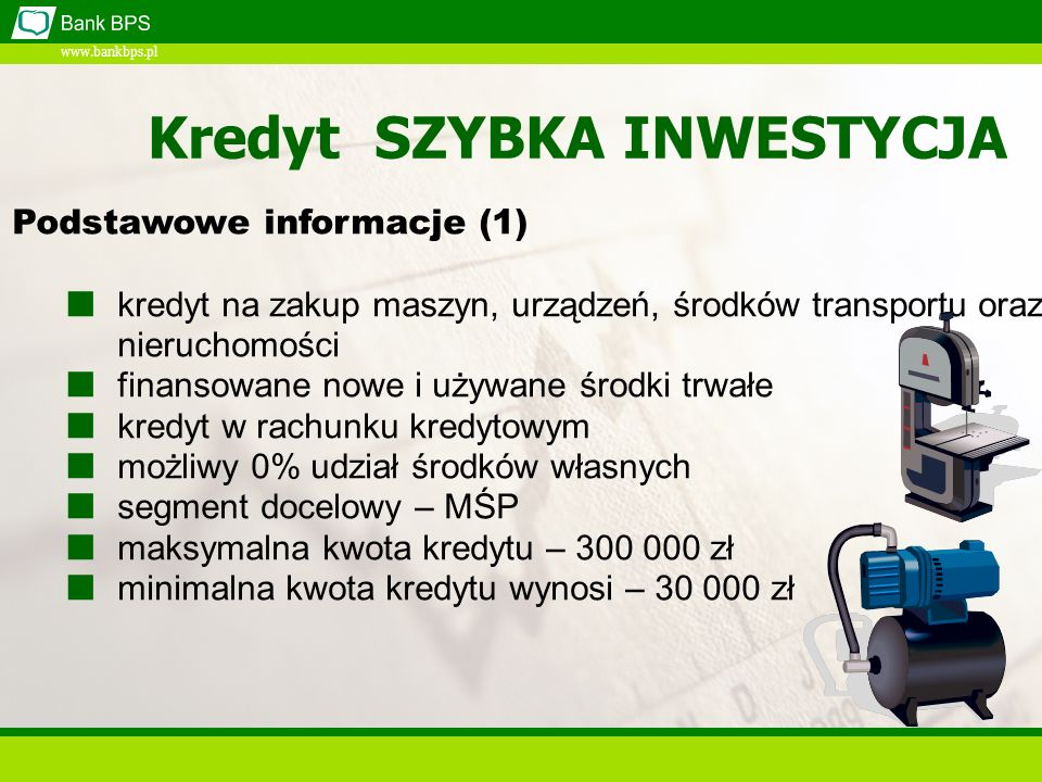 www.bankbps.pl Kredyt SZYBKA INWESTYCJA Podstawowe informacje (1) kredyt na zakup maszyn, urządzeń, środków transportu oraz nieruchomości finansowane nowe i używane środki trwałe kredyt w rachunku kredytowym możliwy 0% udział środków własnych segment docelowy – MŚP maksymalna kwota kredytu – 300 000 zł minimalna kwota kredytu wynosi – 30 000 zł