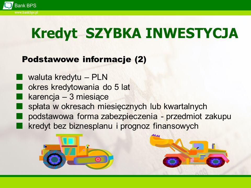 www.bankbps.pl waluta kredytu – PLN okres kredytowania do 5 lat karencja – 3 miesiące spłata w okresach miesięcznych lub kwartalnych podstawowa forma zabezpieczenia - przedmiot zakupu kredyt bez biznesplanu i prognoz finansowych Podstawowe informacje (2) Kredyt SZYBKA INWESTYCJA