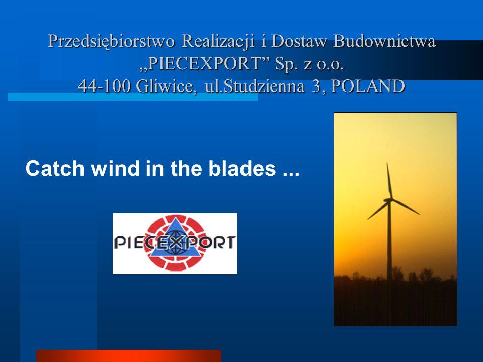 Przedsiębiorstwo Realizacji i Dostaw Budownictwa PIECEXPORT Sp. z o.o. 44-100 Gliwice, ul.Studzienna 3, POLAND Catch wind in the blades...