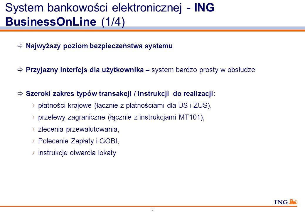 2 System bankowości elektronicznej - ING BusinessOnLine (1/4) Najwyższy poziom bezpieczeństwa systemu Przyjazny Interfejs dla użytkownika – system bardzo prosty w obsłudze Szeroki zakres typów transakcji / instrukcji do realizacji: płatności krajowe (łącznie z płatnościami dla US i ZUS), przelewy zagraniczne (łącznie z instrukcjami MT101), zlecenia przewalutowania, Polecenie Zapłaty i GOBI, instrukcje otwarcia lokaty