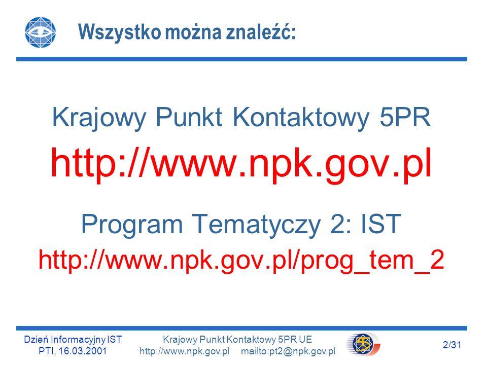 Dzień Informacyjny IST PTI, 16.03.2001 13/31 Krajowy Punkt Kontaktowy 5PR UE http://www.npk.gov.pl mailto:pt2@npk.gov.pl Sieć Punktów Kontaktowych Istnieje cała sieć Regionalnych, Branżowych i Lokalnych Punktów Kontaktowych, które służą bezpłatną pomocą w zakresie 5PR: http://www.npk.gov.pl/adresy/siec-KPK.html Zapraszamy http://www.npk.gov.pl/prog_tem_2/