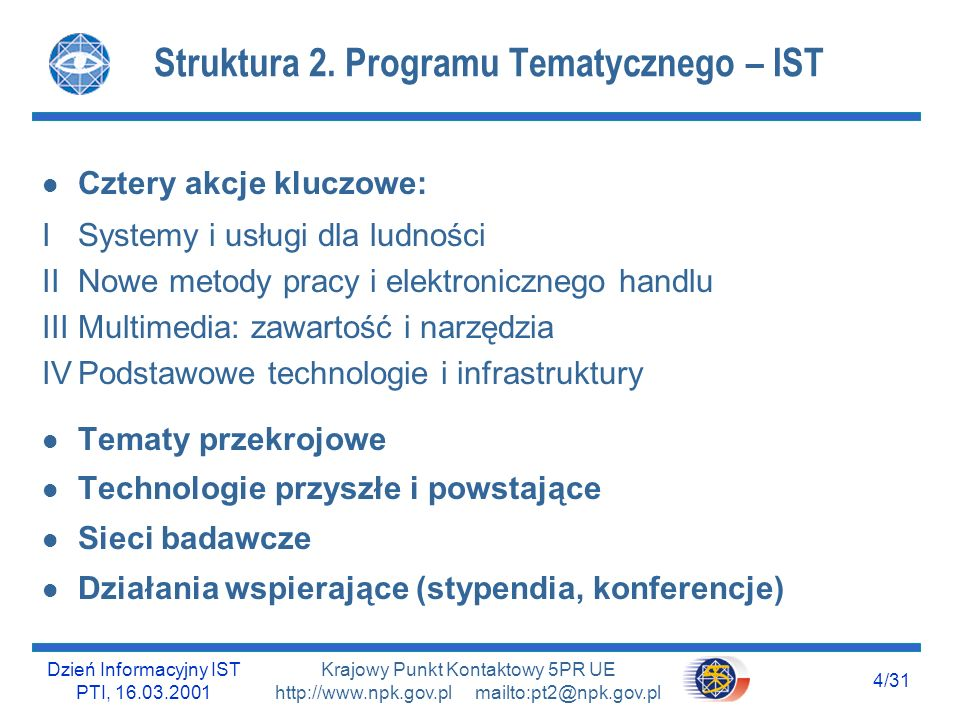 Dzień Informacyjny IST PTI, 16.03.2001 5/31 Krajowy Punkt Kontaktowy 5PR UE http://www.npk.gov.pl mailto:pt2@npk.gov.pl KA I : Systems and Services for Citizens KA I : l I.3.1 Intelligent environment for citizen centred health management l I.4.1 Best practice and trials in Environment Management l I.5.1 Intelligent transport systems l I.5.2Integrated vehicle infrastructure systems l I.5.3 Ambient intelligence application system for mobile users and travel/tourism business l I.5.4 Best practice and trials in transport and tourism