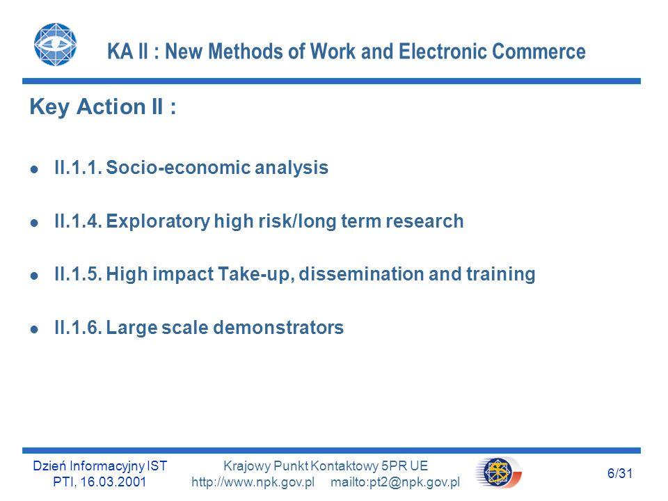 Dzień Informacyjny IST PTI, 16.03.2001 7/31 Krajowy Punkt Kontaktowy 5PR UE http://www.npk.gov.pl mailto:pt2@npk.gov.pl KA III : Multimedia Content and Tools KA III : l III.1.1 Publishing digital content l III.3.1 Multilignual Web l III.4.1 Semantic Web technologies l III.5.1 X-Content futures l III.5.2 Competence building l III.5.3 KA III specific support measures