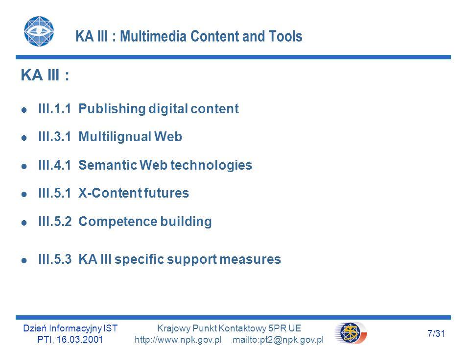Dzień Informacyjny IST PTI, 16.03.2001 7/31 Krajowy Punkt Kontaktowy 5PR UE http://www.npk.gov.pl mailto:pt2@npk.gov.pl KA III : Multimedia Content an