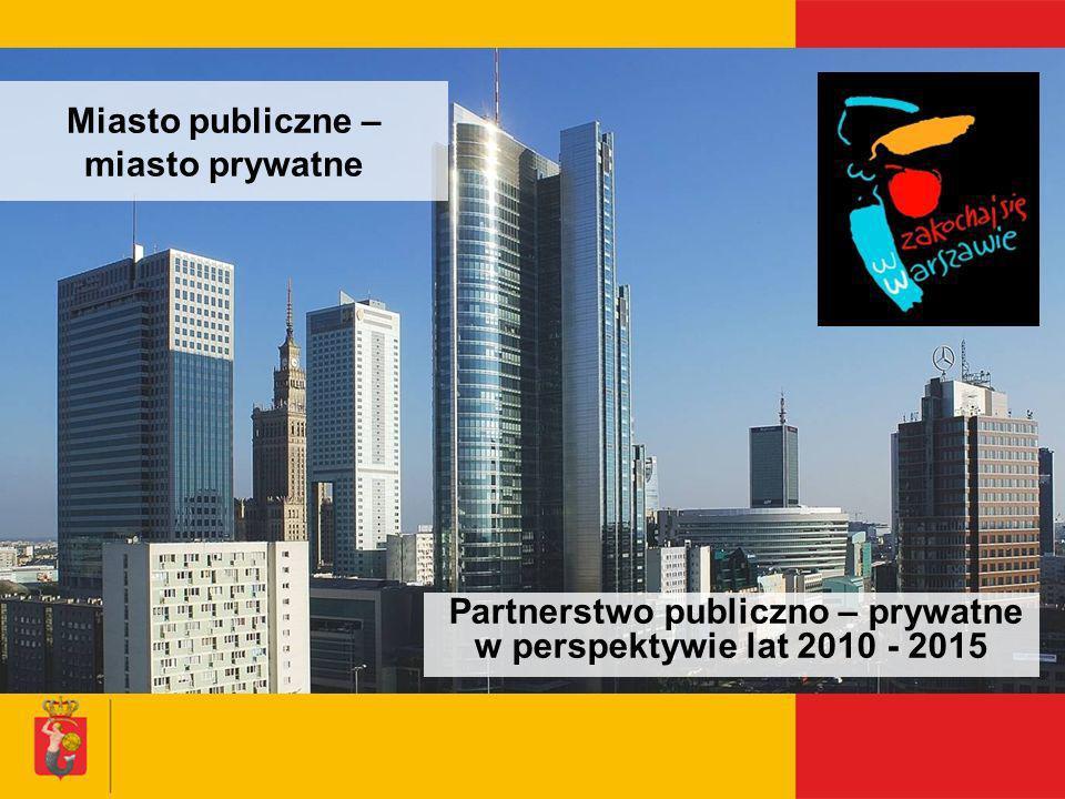Miasto publiczne – miasto prywatne Partnerstwo publiczno – prywatne w perspektywie lat 2010 - 2015