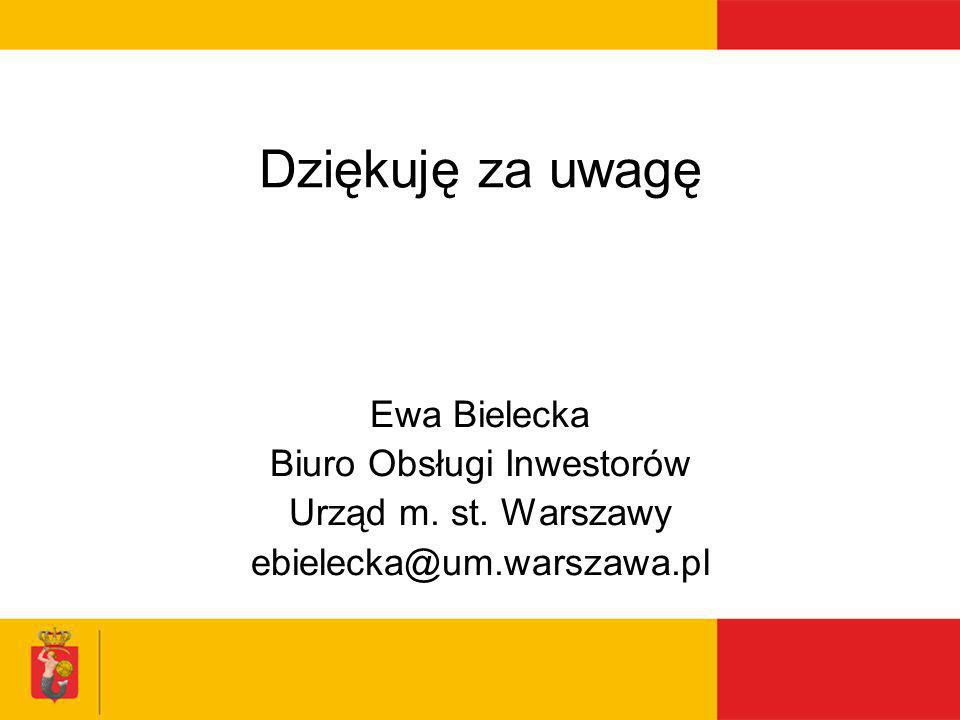 Dziękuję za uwagę Ewa Bielecka Biuro Obsługi Inwestorów Urząd m. st. Warszawy ebielecka@um.warszawa.pl