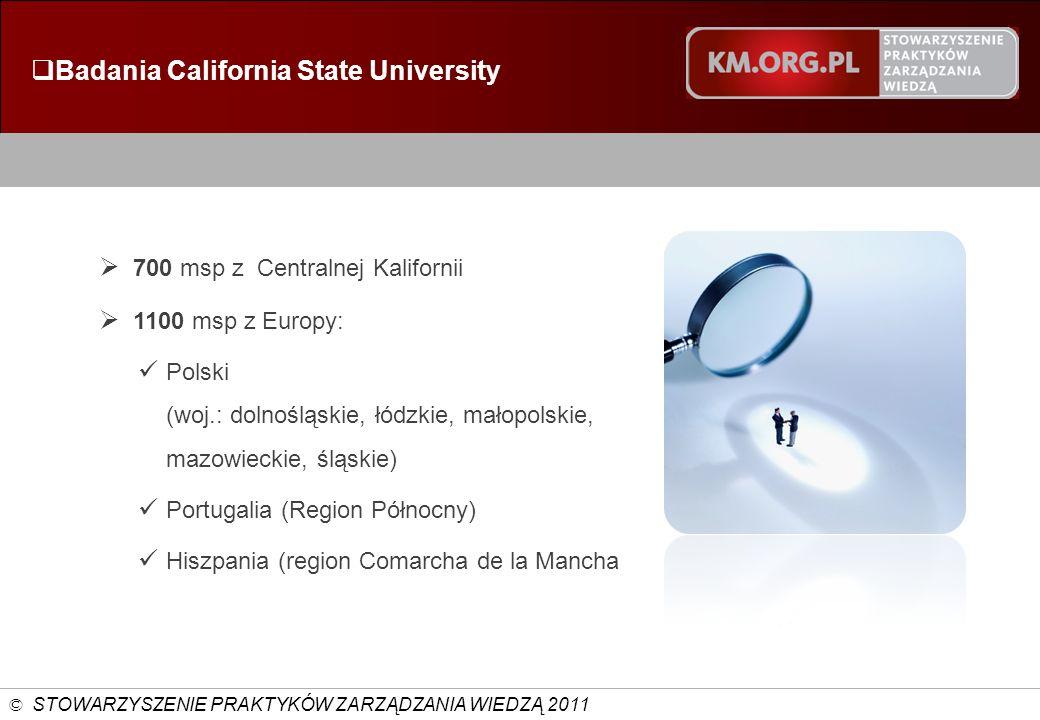 © STOWARZYSZENIE PRAKTYKÓW ZARZĄDZANIA WIEDZĄ 2011 Badania California State University 700 msp z Centralnej Kalifornii 1100 msp z Europy: Polski (woj.: dolnośląskie, łódzkie, małopolskie, mazowieckie, śląskie) Portugalia (Region Północny) Hiszpania (region Comarcha de la Mancha
