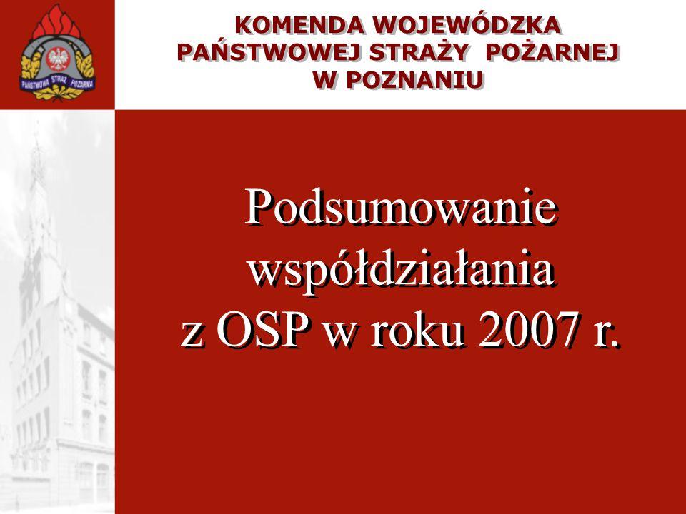 KOMENDA WOJEWÓDZKA PAŃSTWOWEJ STRAŻY POŻARNEJ W POZNANIU Podsumowanie współdziałania z OSP w roku 2007 r. KOMENDA WOJEWÓDZKA PAŃSTWOWEJ STRAŻY POŻARNE