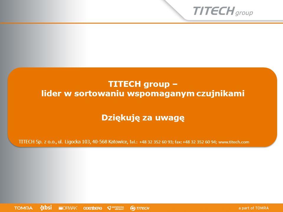 TITECH group – lider w sortowaniu wspomaganym czujnikami Dziękuję za uwagę TITECH Sp. z o.o., ul. Ligocka 103, 40-568 Katowice, t el.: +48 32 352 60 9