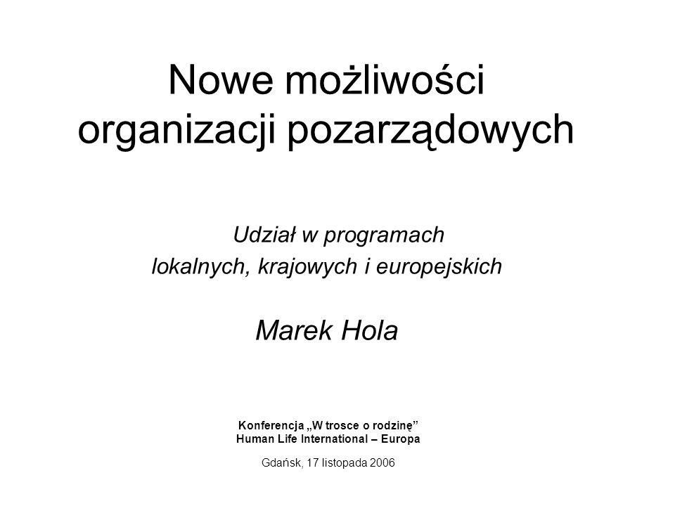 Nowe możliwości organizacji pozarządowych Udział w programach lokalnych, krajowych i europejskich Marek Hola Konferencja W trosce o rodzinę Human Life International – Europa Gdańsk, 17 listopada 2006