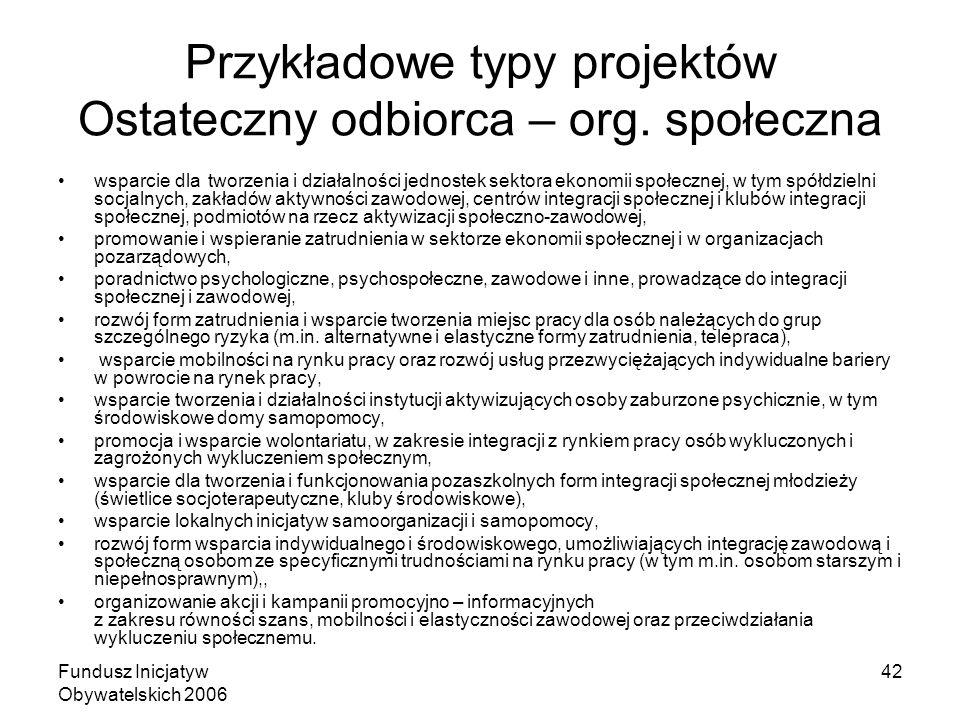 Fundusz Inicjatyw Obywatelskich 2006 42 Przykładowe typy projektów Ostateczny odbiorca – org.