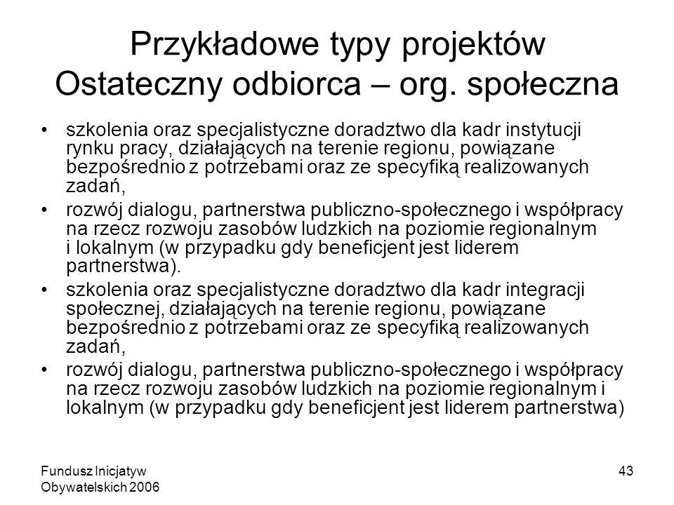 Fundusz Inicjatyw Obywatelskich 2006 43 Przykładowe typy projektów Ostateczny odbiorca – org. społeczna szkolenia oraz specjalistyczne doradztwo dla k