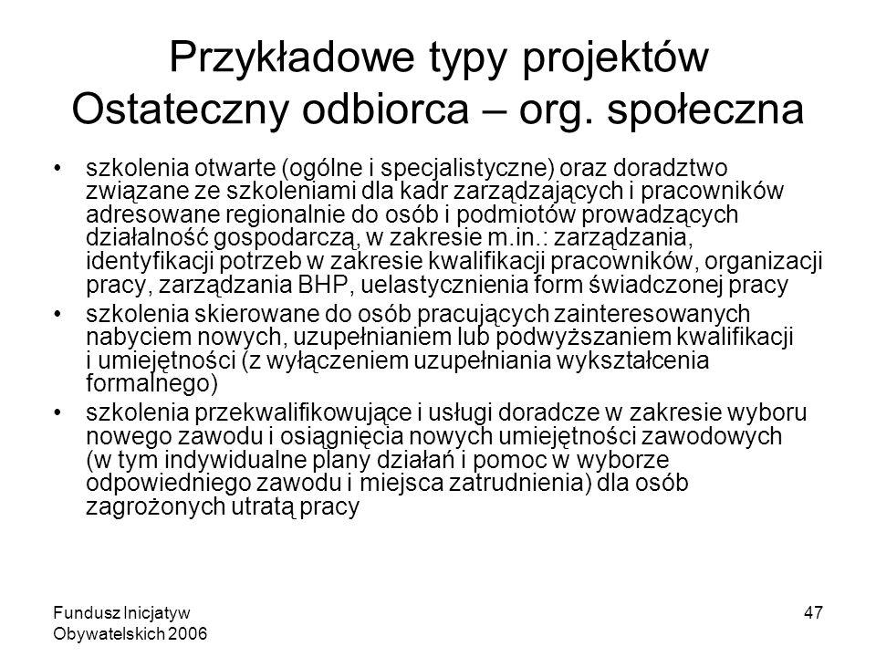 Fundusz Inicjatyw Obywatelskich 2006 47 Przykładowe typy projektów Ostateczny odbiorca – org. społeczna szkolenia otwarte (ogólne i specjalistyczne) o