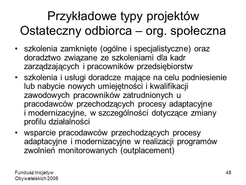 Fundusz Inicjatyw Obywatelskich 2006 48 Przykładowe typy projektów Ostateczny odbiorca – org. społeczna szkolenia zamknięte (ogólne i specjalistyczne)