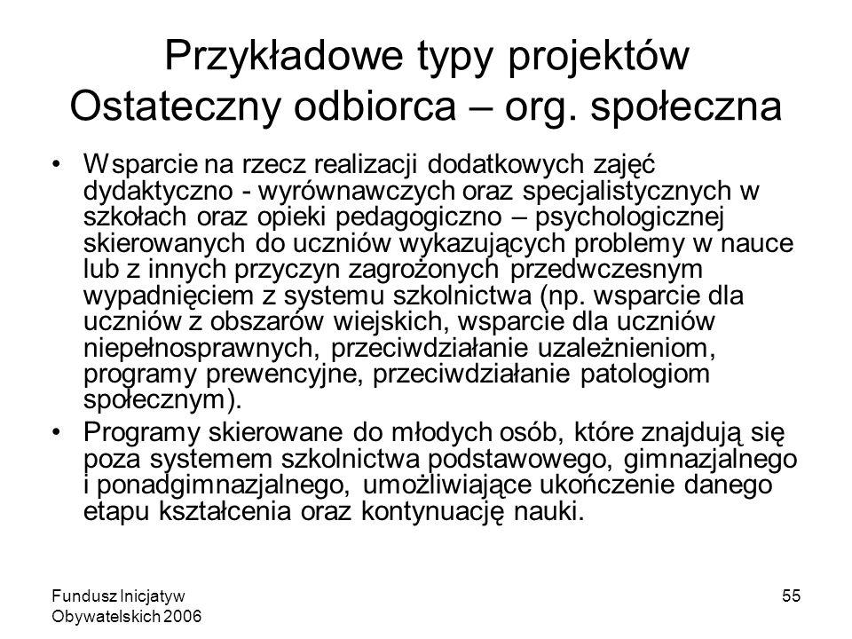 Fundusz Inicjatyw Obywatelskich 2006 55 Przykładowe typy projektów Ostateczny odbiorca – org. społeczna Wsparcie na rzecz realizacji dodatkowych zajęć