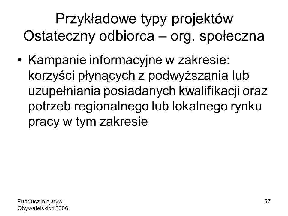 Fundusz Inicjatyw Obywatelskich 2006 57 Przykładowe typy projektów Ostateczny odbiorca – org. społeczna Kampanie informacyjne w zakresie: korzyści pły