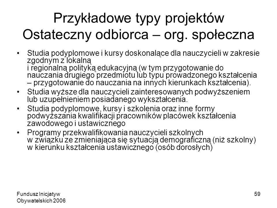 Fundusz Inicjatyw Obywatelskich 2006 59 Przykładowe typy projektów Ostateczny odbiorca – org. społeczna Studia podyplomowe i kursy doskonalące dla nau