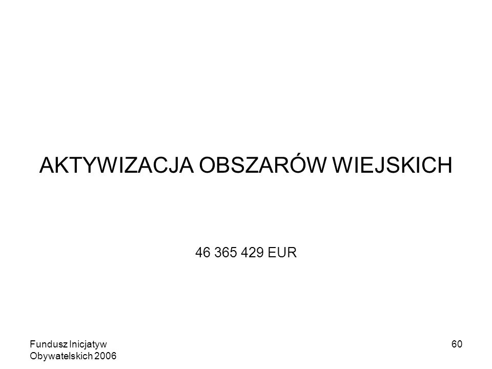 Fundusz Inicjatyw Obywatelskich 2006 60 AKTYWIZACJA OBSZARÓW WIEJSKICH 46 365 429 EUR