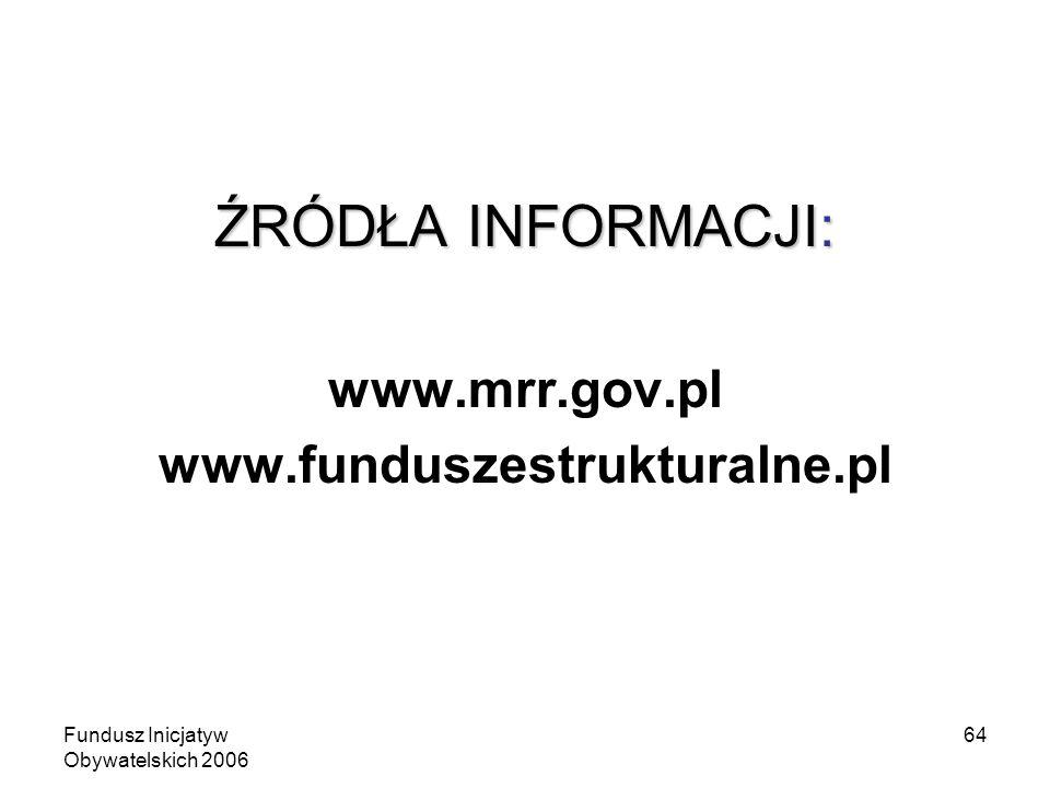 Fundusz Inicjatyw Obywatelskich 2006 64 ŹRÓDŁA INFORMACJI: www.mrr.gov.pl www.funduszestrukturalne.pl