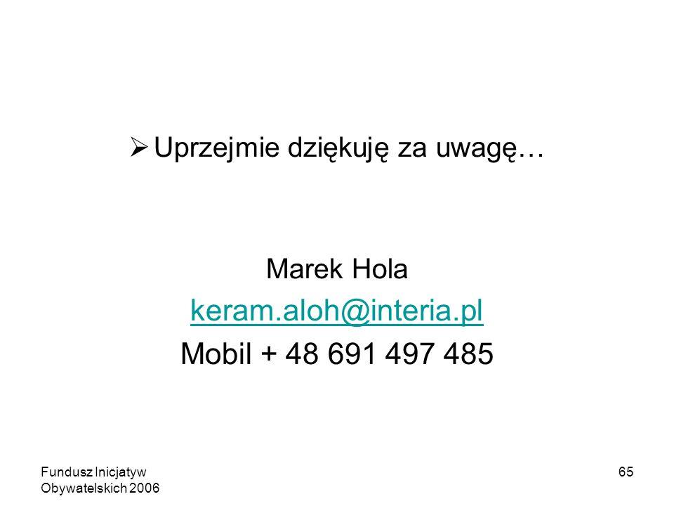 Fundusz Inicjatyw Obywatelskich 2006 65 Uprzejmie dziękuję za uwagę… Marek Hola keram.aloh@interia.pl Mobil + 48 691 497 485