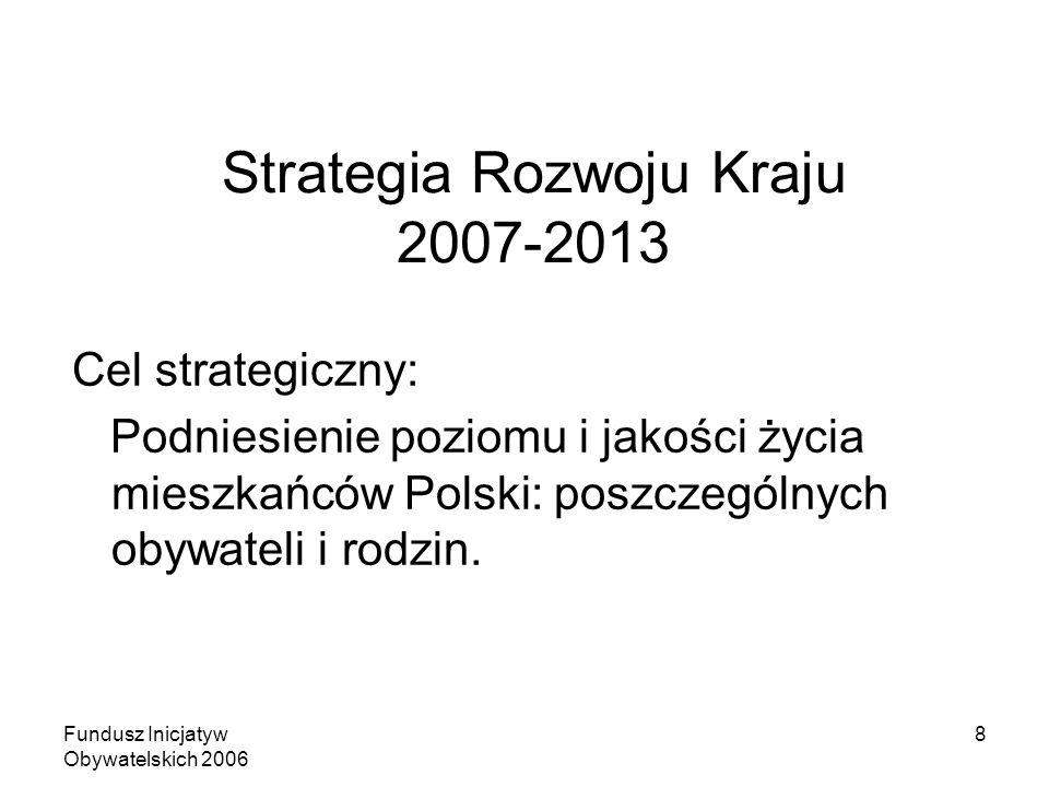 Fundusz Inicjatyw Obywatelskich 2006 8 Strategia Rozwoju Kraju 2007-2013 Cel strategiczny: Podniesienie poziomu i jakości życia mieszkańców Polski: poszczególnych obywateli i rodzin.