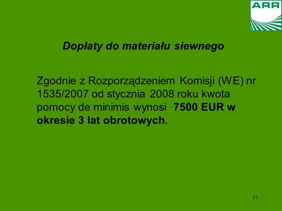 33 Dopłaty do materiału siewnego Zgodnie z Rozporządzeniem Komisji (WE) nr 1535/2007 od stycznia 2008 roku kwota pomocy de minimis wynosi 7500 EUR w okresie 3 lat obrotowych.