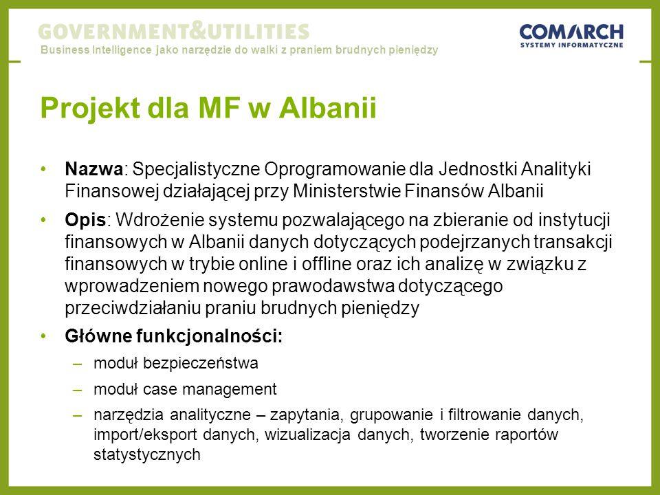 Business Intelligence jako narzędzie do walki z praniem brudnych pieniędzy Projekt dla MF w Albanii Nazwa: Specjalistyczne Oprogramowanie dla Jednostki Analityki Finansowej działającej przy Ministerstwie Finansów Albanii Opis: Wdrożenie systemu pozwalającego na zbieranie od instytucji finansowych w Albanii danych dotyczących podejrzanych transakcji finansowych w trybie online i offline oraz ich analizę w związku z wprowadzeniem nowego prawodawstwa dotyczącego przeciwdziałaniu praniu brudnych pieniędzy Główne funkcjonalności: –moduł bezpieczeństwa –moduł case management –narzędzia analityczne – zapytania, grupowanie i filtrowanie danych, import/eksport danych, wizualizacja danych, tworzenie raportów statystycznych