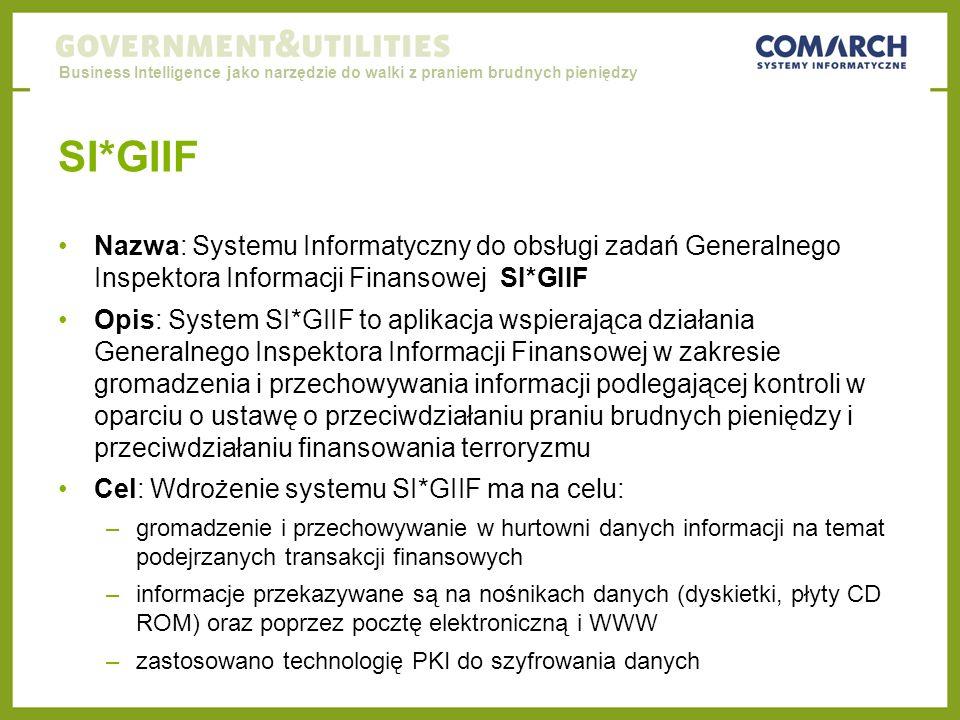 Business Intelligence jako narzędzie do walki z praniem brudnych pieniędzy SI*GIIF Nazwa: Systemu Informatyczny do obsługi zadań Generalnego Inspektora Informacji Finansowej SI*GIIF Opis: System SI*GIIF to aplikacja wspierająca działania Generalnego Inspektora Informacji Finansowej w zakresie gromadzenia i przechowywania informacji podlegającej kontroli w oparciu o ustawę o przeciwdziałaniu praniu brudnych pieniędzy i przeciwdziałaniu finansowania terroryzmu Cel: Wdrożenie systemu SI*GIIF ma na celu: –gromadzenie i przechowywanie w hurtowni danych informacji na temat podejrzanych transakcji finansowych –informacje przekazywane są na nośnikach danych (dyskietki, płyty CD ROM) oraz poprzez pocztę elektroniczną i WWW –zastosowano technologię PKI do szyfrowania danych