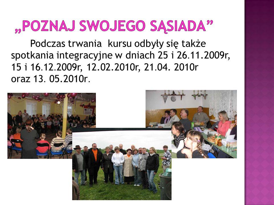 Podczas trwania kursu odbyły się także spotkania integracyjne w dniach 25 i 26. 11.2009r, 15 i 16. 12. 2009r, 12.02.2010r, 21. 04. 2010r oraz 13. 05.2