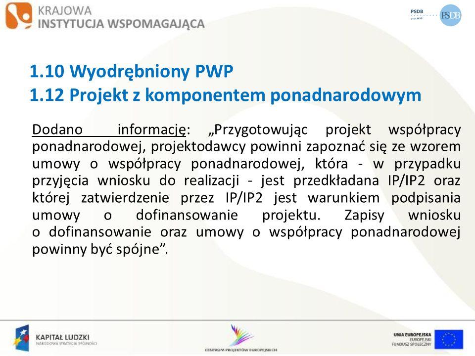 1.10 Wyodrębniony PWP 1.12 Projekt z komponentem ponadnarodowym Dodano informację: Przygotowując projekt współpracy ponadnarodowej, projektodawcy powi