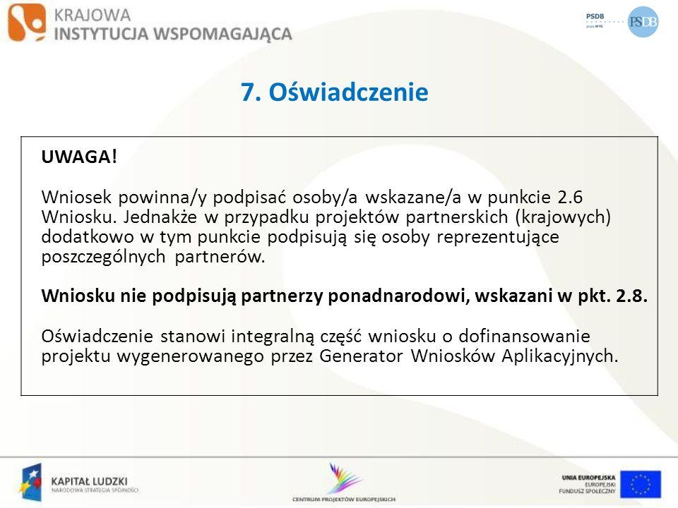 7. Oświadczenie UWAGA! Wniosek powinna/y podpisać osoby/a wskazane/a w punkcie 2.6 Wniosku. Jednakże w przypadku projektów partnerskich (krajowych) do