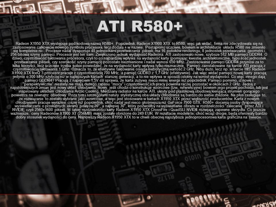 ATI R580+ Radeon X1950 XTX występuje pod kodową nazwą R580+. Poprzednik, Radeon X1900 XTX to R580, więc jak widać, firma nie zdecydowała się na zastos
