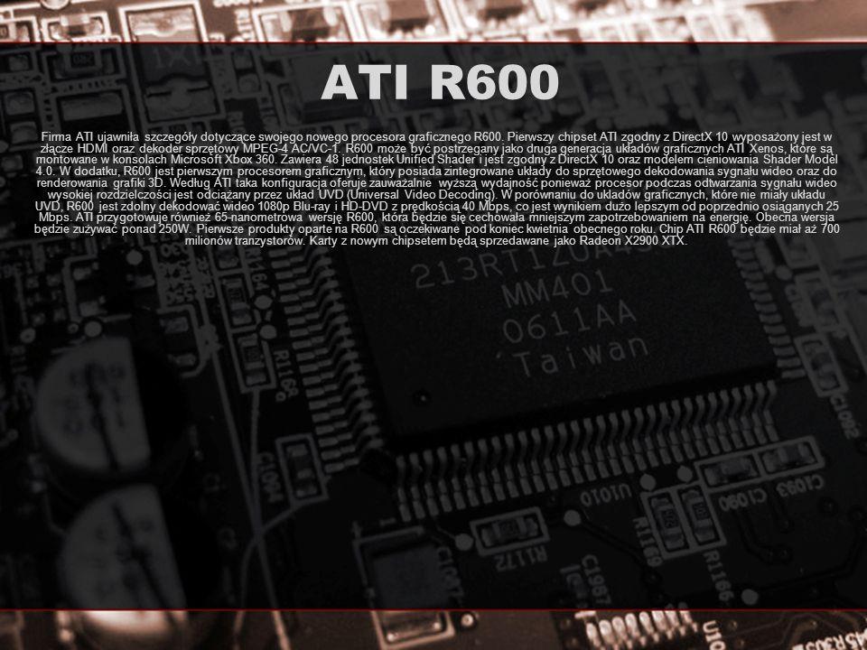 ATI R600 Firma ATI ujawniła szczegóły dotyczące swojego nowego procesora graficznego R600. Pierwszy chipset ATI zgodny z DirectX 10 wyposażony jest w