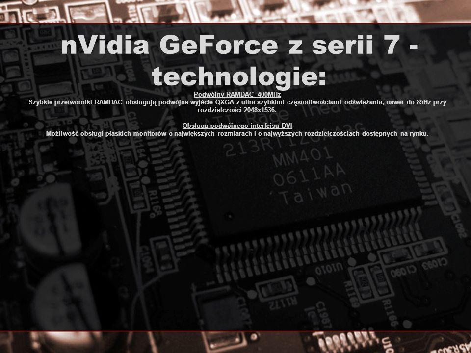 nVidia GeForce z serii 7 - technologie: Podwójny RAMDAC 400MHz Szybkie przetworniki RAMDAC obsługują podwójne wyjście QXGA z ultra-szybkimi częstotliw