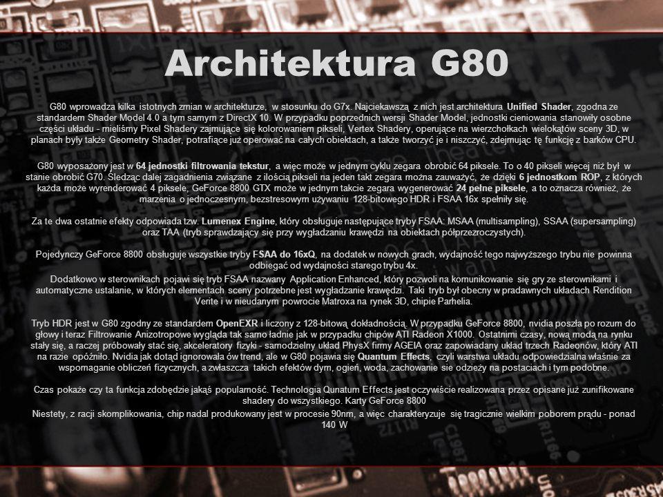 Architektura G80 G80 wprowadza kilka istotnych zmian w architekturze, w stosunku do G7x. Najciekawszą z nich jest architektura Unified Shader, zgodna