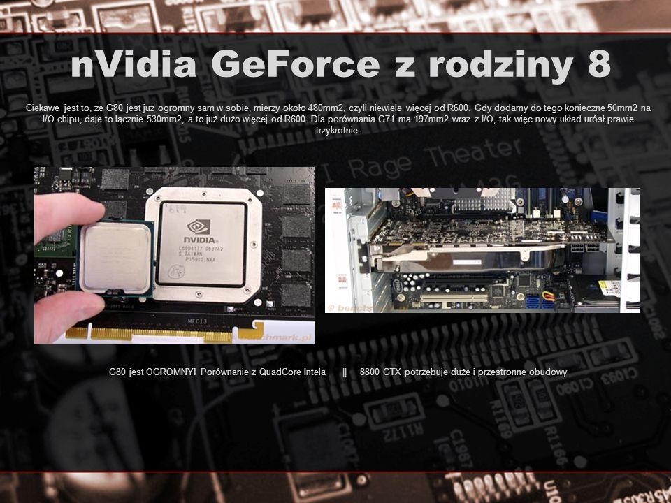 nVidia GeForce z rodziny 8 Ciekawe jest to, że G80 jest już ogromny sam w sobie, mierzy około 480mm2, czyli niewiele więcej od R600. Gdy dodamy do teg
