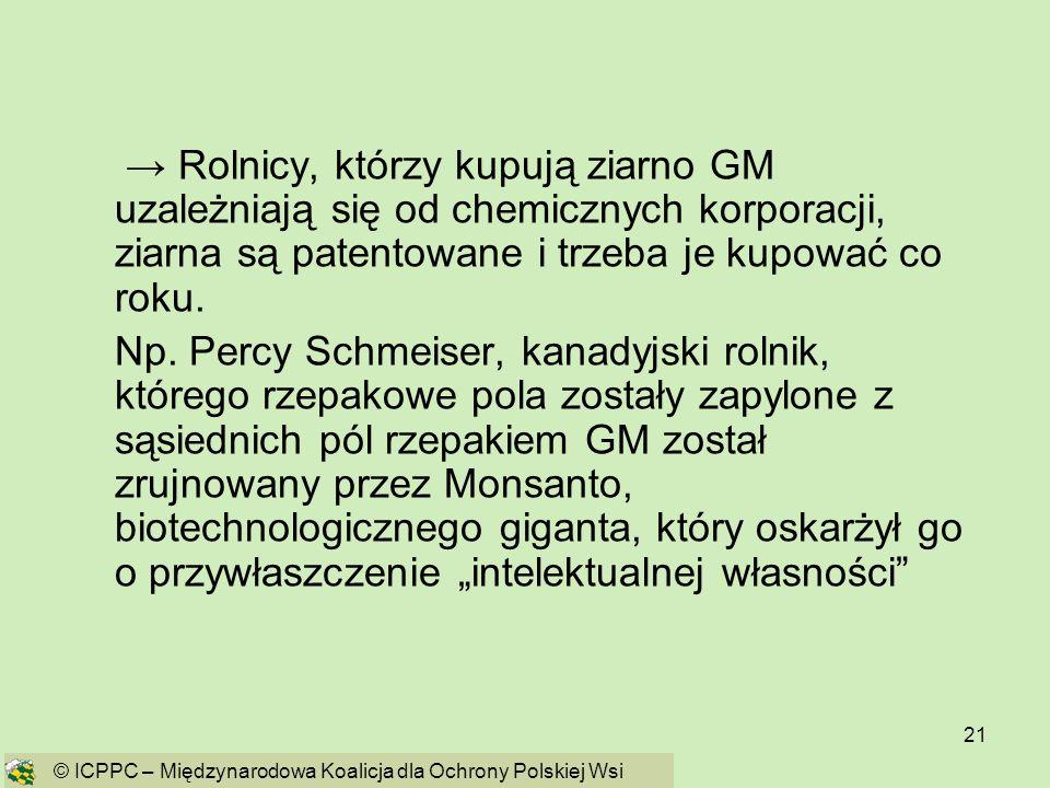 21 Rolnicy, którzy kupują ziarno GM uzależniają się od chemicznych korporacji, ziarna są patentowane i trzeba je kupować co roku. Np. Percy Schmeiser,