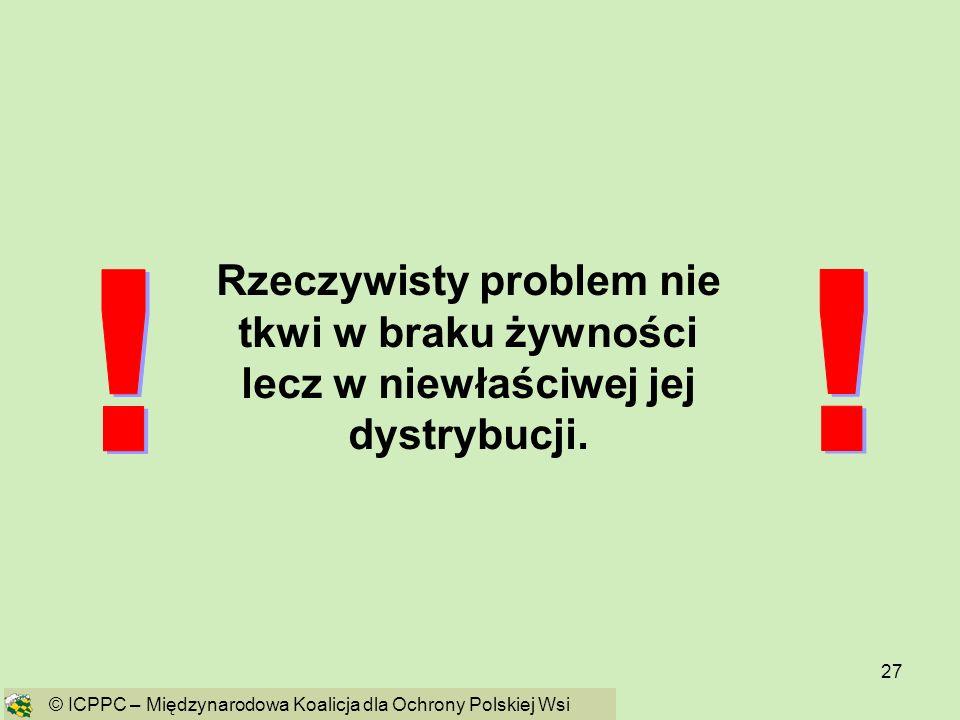 27 Rzeczywisty problem nie tkwi w braku żywności lecz w niewłaściwej jej dystrybucji. © ICPPC – Międzynarodowa Koalicja dla Ochrony Polskiej Wsi