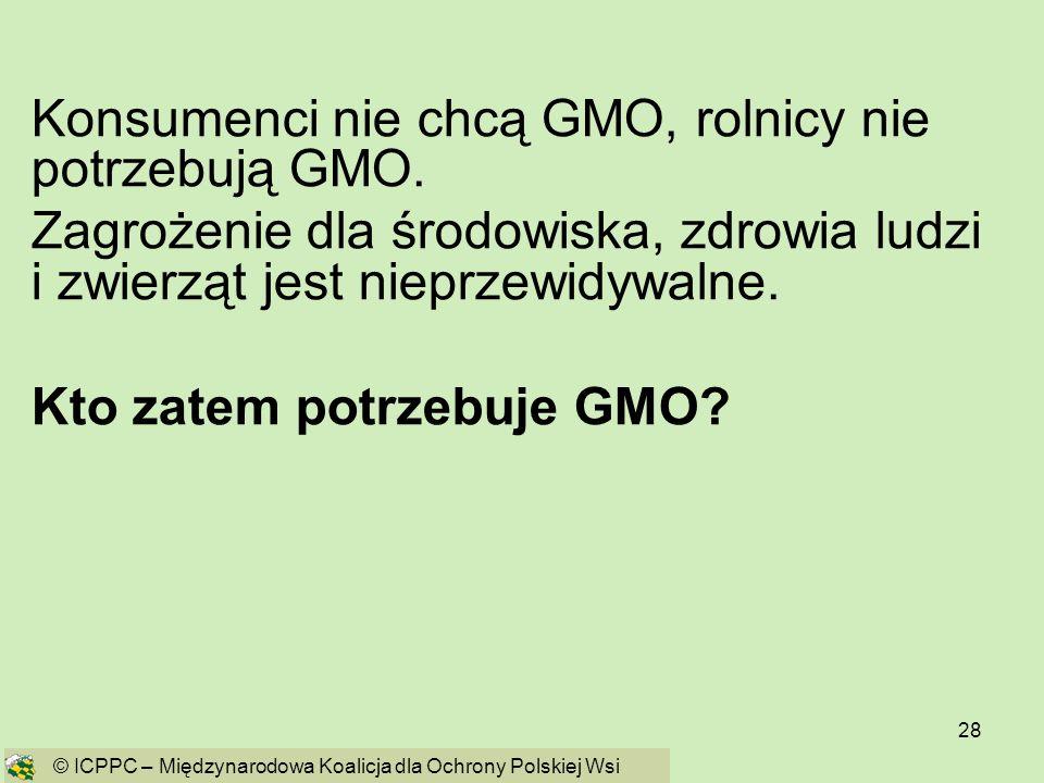28 Konsumenci nie chcą GMO, rolnicy nie potrzebują GMO. Zagrożenie dla środowiska, zdrowia ludzi i zwierząt jest nieprzewidywalne. Kto zatem potrzebuj
