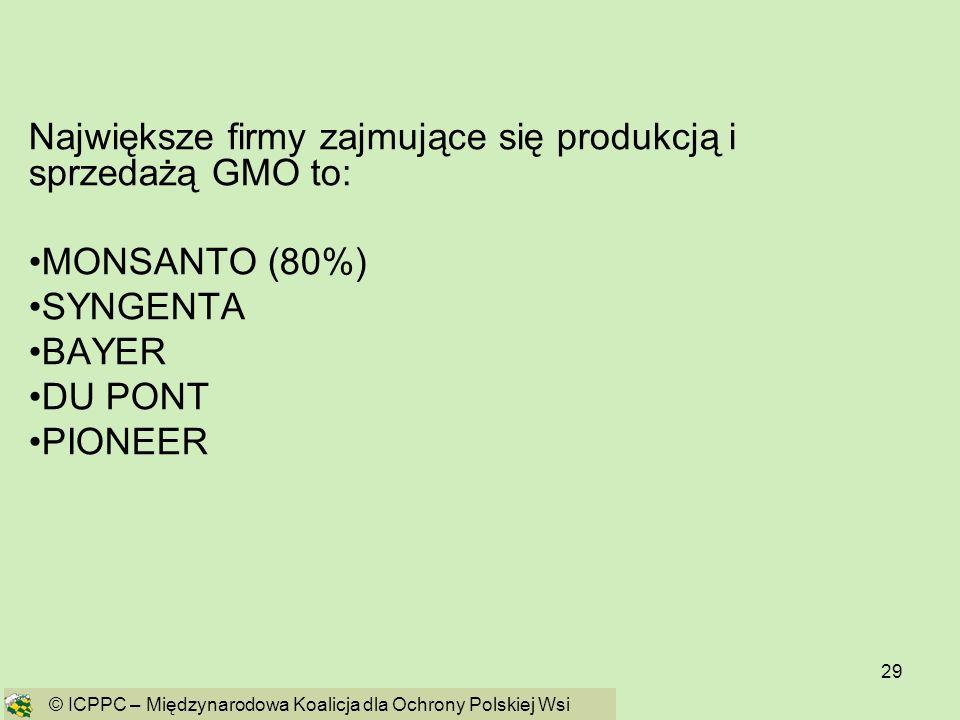 29 Największe firmy zajmujące się produkcją i sprzedażą GMO to: MONSANTO (80%) SYNGENTA BAYER DU PONT PIONEER © ICPPC – Międzynarodowa Koalicja dla Oc