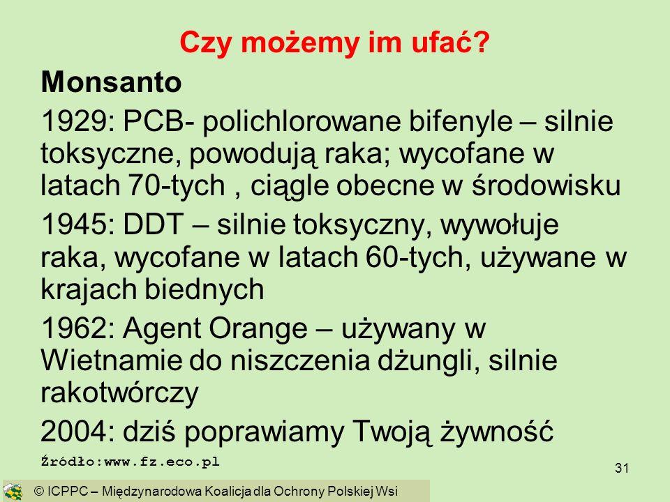 31 Czy możemy im ufać? Monsanto 1929: PCB- polichlorowane bifenyle – silnie toksyczne, powodują raka; wycofane w latach 70-tych, ciągle obecne w środo