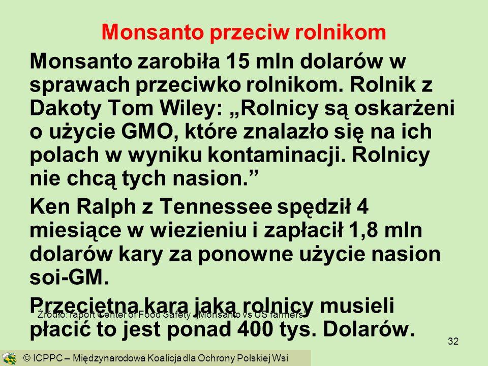 32 Monsanto przeciw rolnikom Monsanto zarobiła 15 mln dolarów w sprawach przeciwko rolnikom. Rolnik z Dakoty Tom Wiley: Rolnicy są oskarżeni o użycie