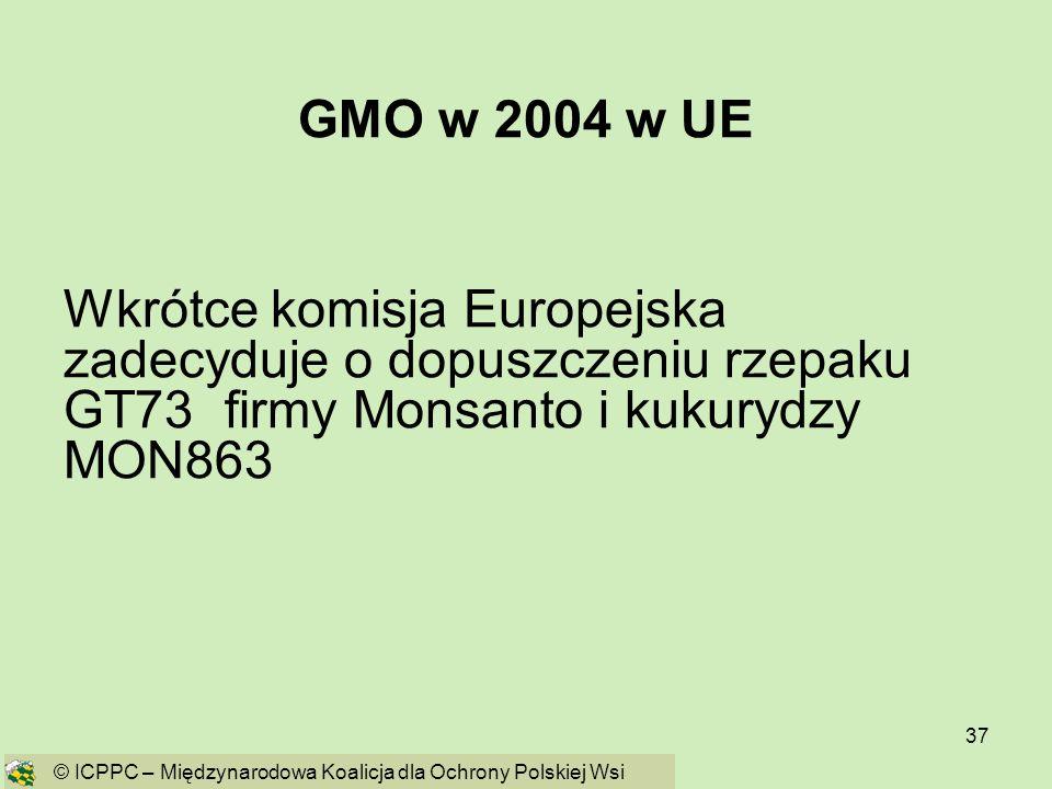 37 GMO w 2004 w UE Wkrótce komisja Europejska zadecyduje o dopuszczeniu rzepaku GT73 firmy Monsanto i kukurydzy MON863 © ICPPC – Międzynarodowa Koalic