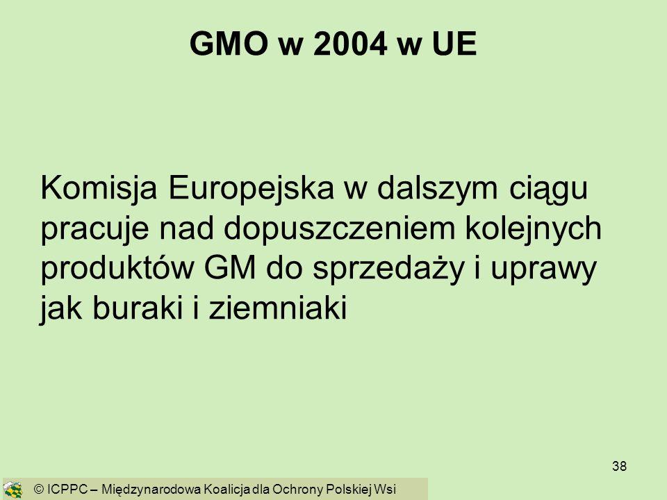 38 GMO w 2004 w UE Komisja Europejska w dalszym ciągu pracuje nad dopuszczeniem kolejnych produktów GM do sprzedaży i uprawy jak buraki i ziemniaki ©