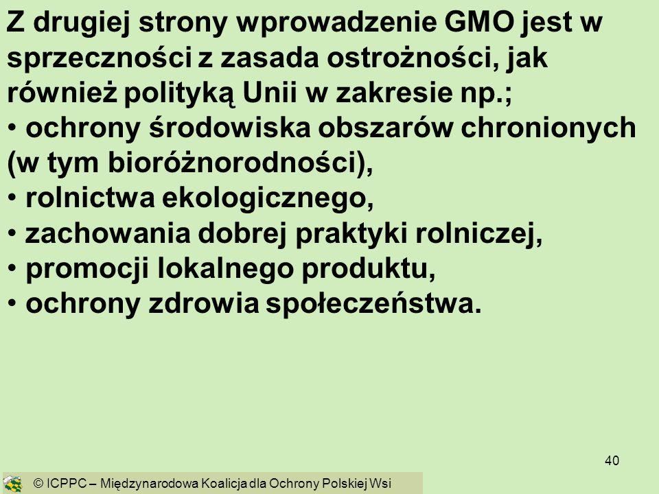 40 Z drugiej strony wprowadzenie GMO jest w sprzeczności z zasada ostrożności, jak również polityką Unii w zakresie np.; ochrony środowiska obszarów c